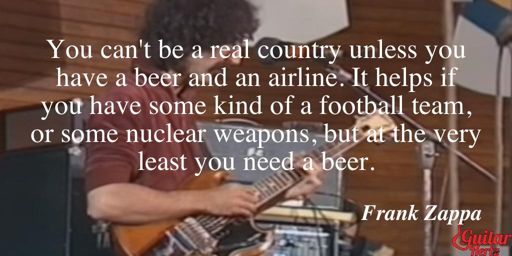 You can't be a real country unless you have a beer and an airline. It helps if you have some kind of a football team, or some nuclear weapons, but at the very least you need a beer.