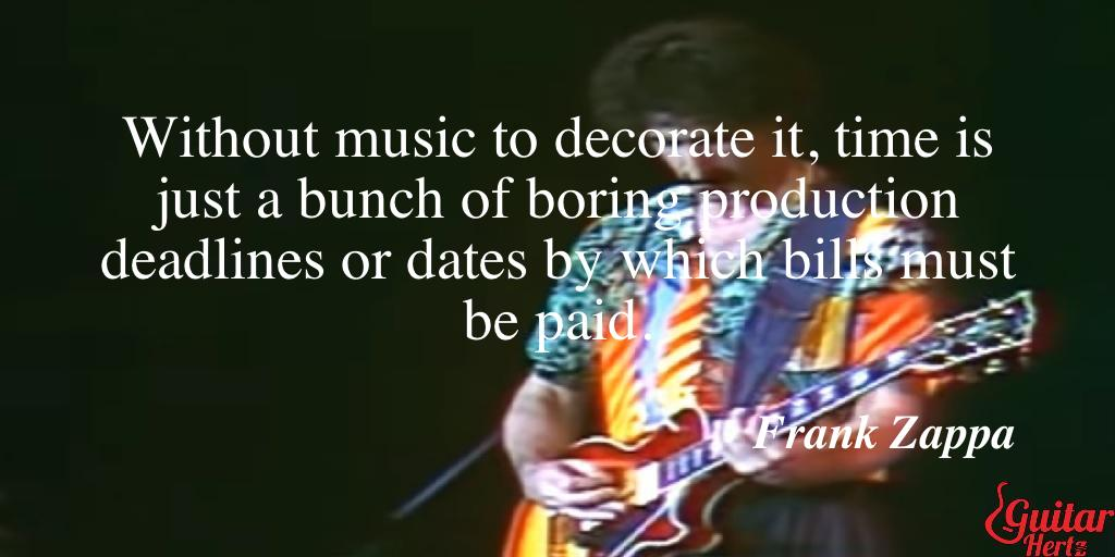 Without music to decorate it, time is just a bunch of boring production deadlines or dates by which bills must be paid.