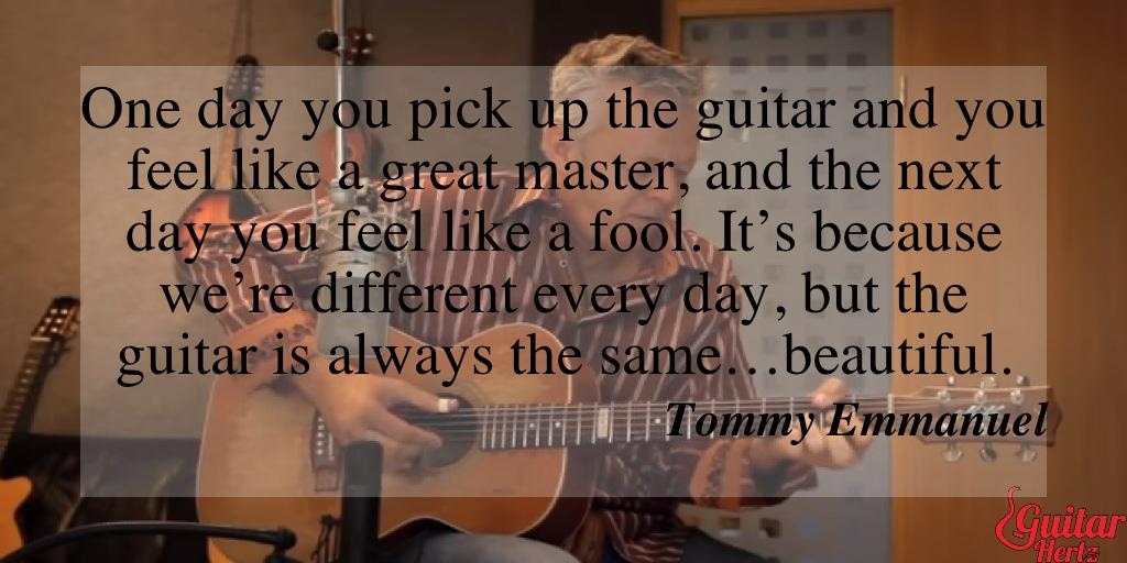 One day you pick up the guitar and you feel like a great master, and the next day you feel like a fool. It's because we're different every day, but the guitar is always the same…beautiful.