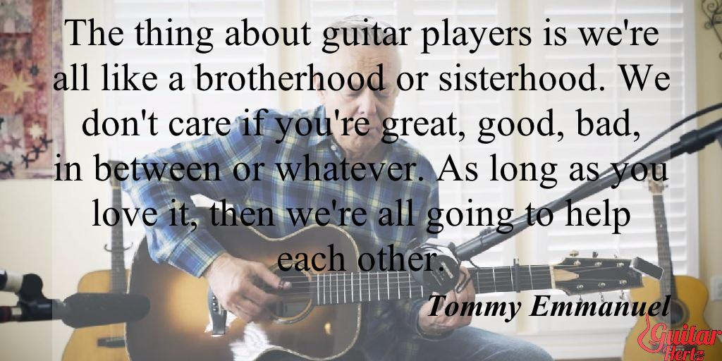The thing about guitar players is we're all like a brotherhood or sisterhood. We don't care if you're great, good, bad, in between or whatever. As long as you love it, then we're all going to help each other.