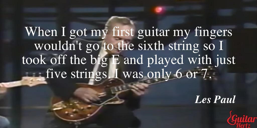 When I got my first guitar my fingers wouldn't go to the sixth string so I took off the big E and played with just five strings. I was only 6 or 7.