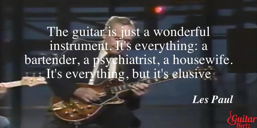 The guitar is just a wonderful instrument. It's everything: a bartender, a psychiatrist, a housewife. It's everything, but it's elusive