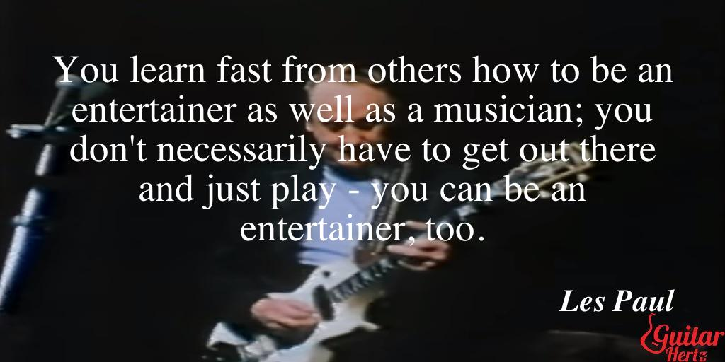 You learn fast from others how to be an entertainer as well as a musician; you don't necessarily have to get out there and just play - you can be an entertainer, too.