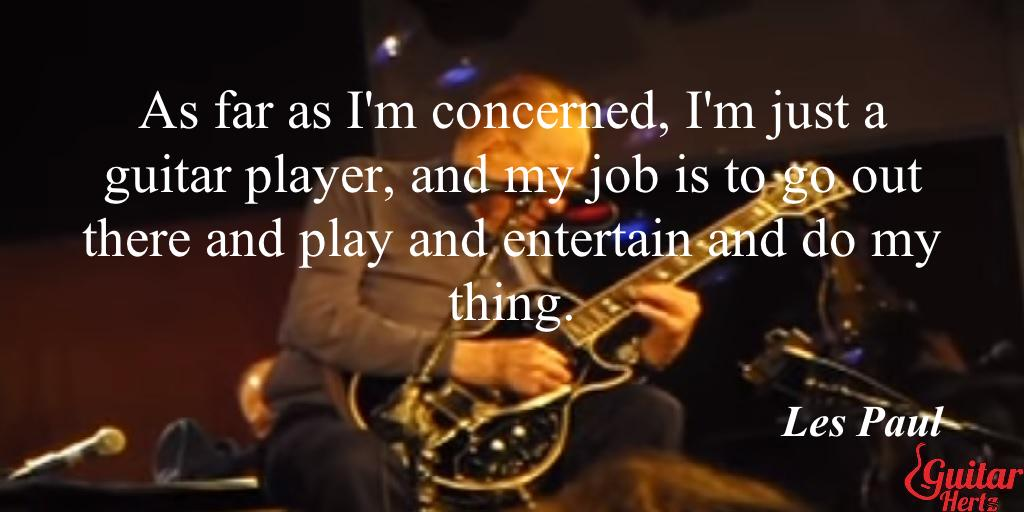 As far as I'm concerned, I'm just a guitar player, and my job is to go out there and play and entertain and do my thing.